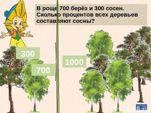 В роще 700 берёз и 300 сосен. Сколько процентов всех деревьев составляют сосны?
