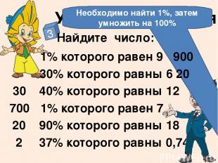 Устные упражнения 3 Найдите число: 1% которого равен 9 30% которого равны 6 1% к