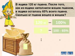 35% В ящике 120 кг пшена. После того, как из ящика наполнили мешок пшеном, в ящи