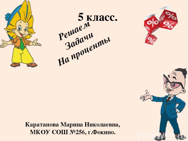 Решаем Задачи На проценты 5 класс. Каратанова Марина Николаевна, МКОУ СОШ №256, г.Фокино.