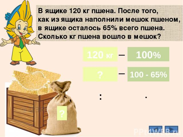 35% В ящике 120 кг пшена. После того, как из ящика наполнили мешок пшеном, в ящике осталось 65% всего пшена. Сколько кг пшена вошло в мешок? ? 42 кг 120 кг ? 100% 100 - 65% _ _ 120 кг 100% : ·