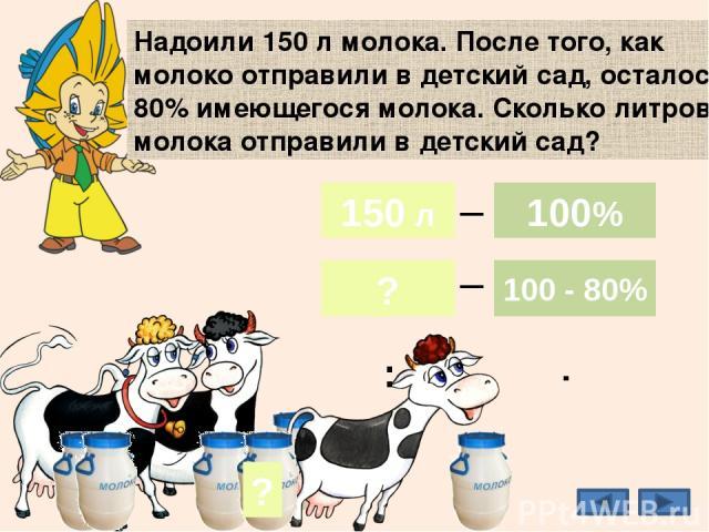 Надоили 150 л молока. После того, как молоко отправили в детский сад, осталось 80% имеющегося молока. Сколько литров молока отправили в детский сад? 20% ? 42 л 150 л ? 100% 100 - 80% _ _ 150 л 100% : ·