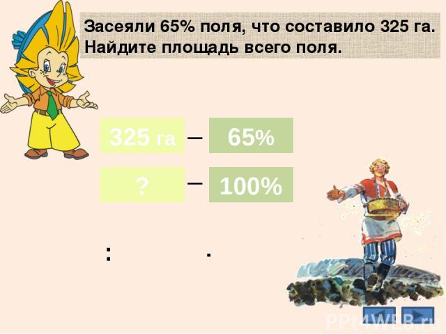 Засеяли 65% поля, что составило 325 га. Найдите площадь всего поля. 500 га 325 га ? 65% 100% _ _ 325 га 65% 100% : ·