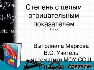 Степень с целым отрицательным показателем 8 класс Выполнила Маркова В.С. Учитель