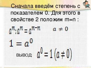 Сначала введём степень с показателем 0. Для этого в свойстве 2 положим m=n : ВЫ