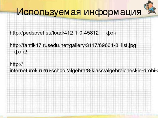 Используемая информация http://pedsovet.su/load/412-1-0-45812 фон http://fantik47.rusedu.net/gallery/3117/69664-8_list.jpg фон2 http://interneturok.ru/ru/school/algebra/8-klass/algebraicheskie-drobi-arifmeticheskie-operacii-nad-algebraicheskimi-drob…