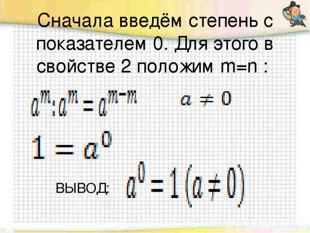 Сначала введём степень с показателем 0. Для этого в свойстве 2 положим m=n : ВЫВОД: