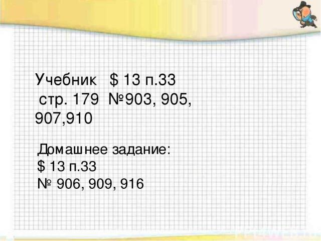 Учебник $ 13 п.33 стр. 179 №903, 905, 907,910 Домашнее задание: $ 13 п.33 № 906, 909, 916