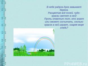 В небе радуга-дуга замыкает берега. Расцветая всё ясней, чудо-краски светят в не