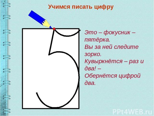 Учимся писать цифру Это – фокусник – пятёрка. Вы за ней следите зорко. Кувыркнётся – раз и два! – Обернётся цифрой два.