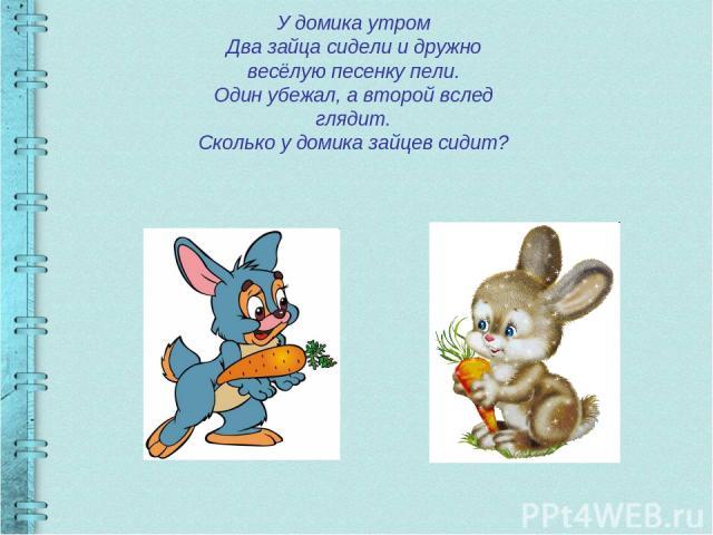 У домика утром Два зайца сидели и дружно весёлую песенку пели. Один убежал, а второй вслед глядит. Сколько у домика зайцев сидит?