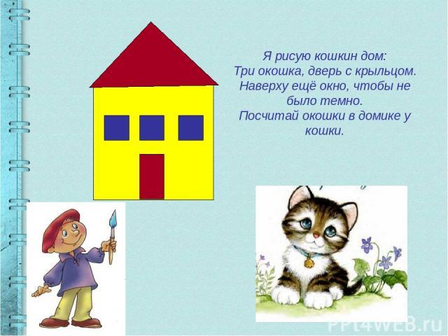 Я рисую кошкин дом: Три окошка, дверь с крыльцом. Наверху ещё окно, чтобы не было темно. Посчитай окошки в домике у кошки.