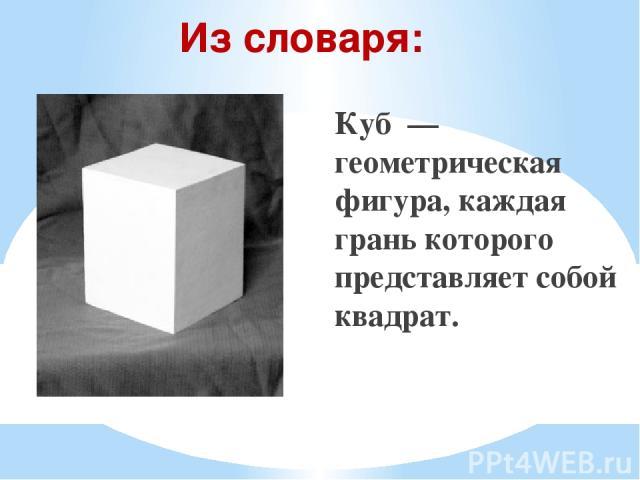 Куб — геометрическая фигура, каждая грань которого представляет собой квадрат. Из словаря: