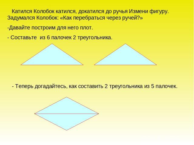 Катился Колобок катился, докатился до ручья Измени фигуру. Задумался Колобок: «Как перебраться через ручей?» -Давайте построим для него плот. - Составьте из 6 палочек 2 треугольника. - Теперь догадайтесь, как составить 2 треугольника из 5 палочек.