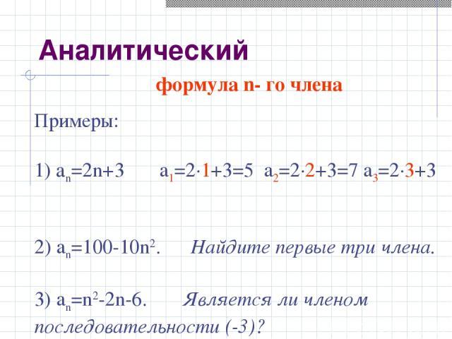 формула n- го члена Примеры: 1) аn=2n+3 a1=2·1+3=5 a2=2·2+3=7 a3=2·3+3 2) an=100-10n2. Найдите первые три члена. 3) an=n2-2n-6. Является ли членом последовательности (-3)? Аналитический