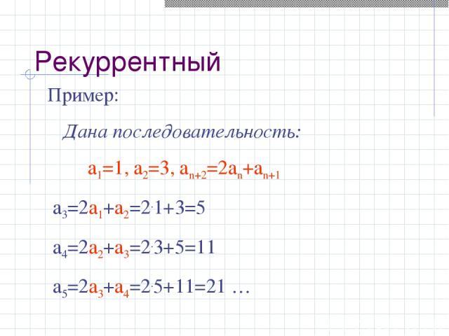 Пример: Дана последовательность: а1=1, а2=3, аn+2=2аn+аn+1 а3=2а1+а2=2.1+3=5 а4=2а2+а3=2.3+5=11 а5=2а3+а4=2.5+11=21 … Рекуррентный