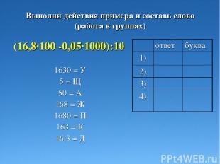 Выполни действия примера и составь слово (работа в группах) (16,8·100 -0,05·1000