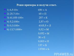 Реши примеры и получи ответ. 1) 6,5·10= 650 = А 2) 25,7:10= 65 = П 3) 41,055·100