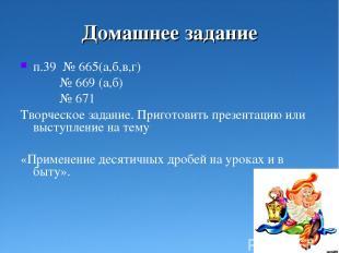 Домашнее задание п.39 № 665(а,б,в,г) № 669 (а,б) № 671 Творческое задание. Приго