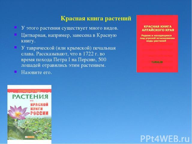 Красная книга растений У этого растения существует много видов. Цитварная, например, занесена в Красную книгу. У таврической (или крымской) печальная слава. Рассказывают, что в 1722 г. во время похода Петра I на Персию, 500 лошадей отравились этим р…