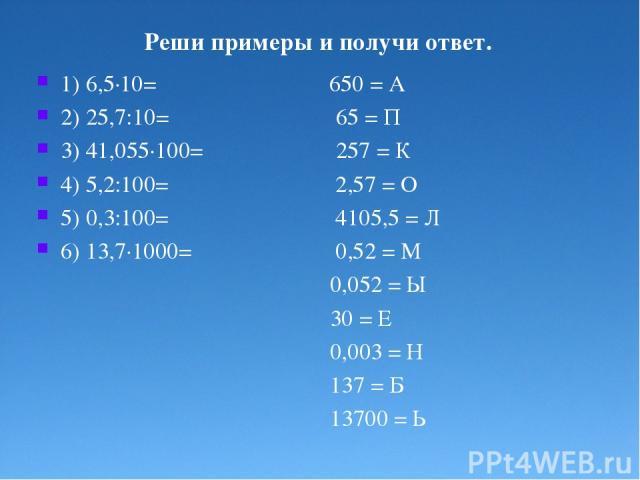 Реши примеры и получи ответ. 1) 6,5·10= 650 = А 2) 25,7:10= 65 = П 3) 41,055·100= 257 = К 4) 5,2:100= 2,57 = О 5) 0,3:100= 4105,5 = Л 6) 13,7·1000= 0,52 = М 0,052 = Ы 30 = Е 0,003 = Н 137 = Б 13700 = Ь