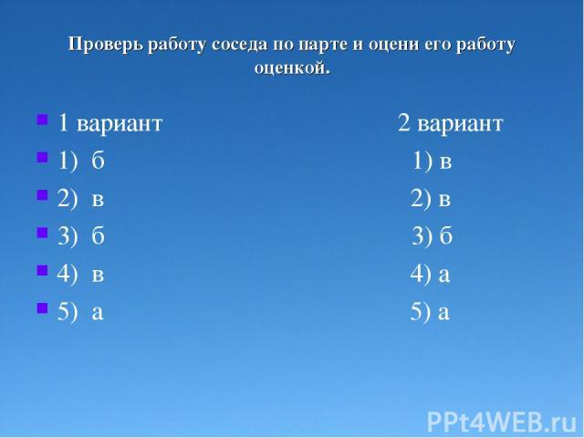 Проверь работу соседа по парте и оцени его работу оценкой. 1 вариант 2 вариант 1) б 1) в 2) в 2) в 3) б 3) б 4) в 4) а 5) а 5) а