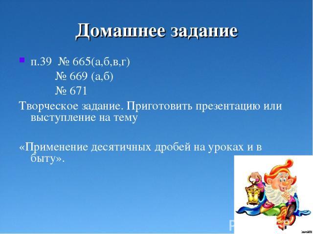 Домашнее задание п.39 № 665(а,б,в,г) № 669 (а,б) № 671 Творческое задание. Приготовить презентацию или выступление на тему «Применение десятичных дробей на уроках и в быту».
