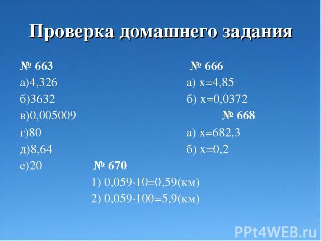 Проверка домашнего задания № 663 № 666 а)4,326 а) х=4,85 б)3632 б) х=0,0372 в)0,005009 № 668 г)80 а) х=682,3 д)8,64 б) х=0,2 е)20 № 670 1) 0,059·10=0,59(км) 2) 0,059·100=5,9(км)
