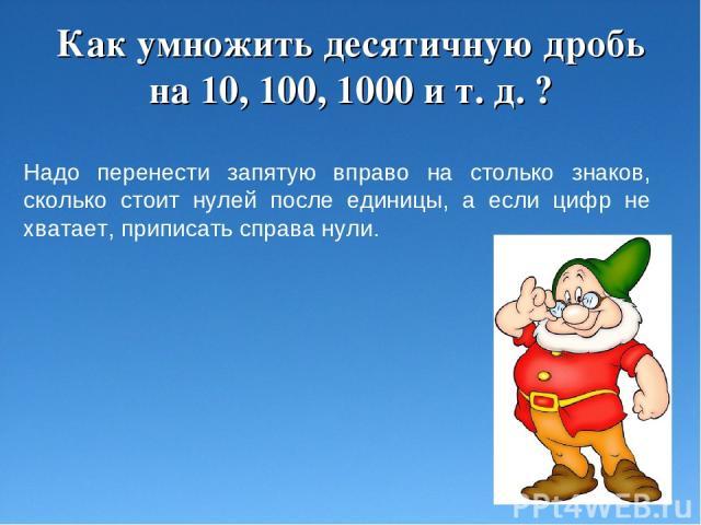 Как умножить десятичную дробь на 10, 100, 1000 и т. д. ? Надо перенести запятую вправо на столько знаков, сколько стоит нулей после единицы, а если цифр не хватает, приписать справа нули.