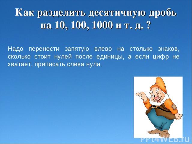 Как разделить десятичную дробь на 10, 100, 1000 и т. д. ? Надо перенести запятую влево на столько знаков, сколько стоит нулей после единицы, а если цифр не хватает, приписать слева нули.