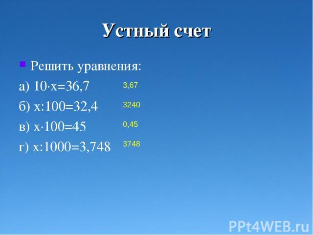 Устный счет Решить уравнения: а) 10·х=36,7 б) х:100=32,4 в) х·100=45 г) х:1000=3,748 3,67 3240 0,45 3748