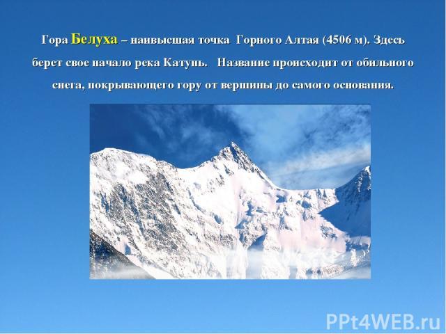 Гора Белуха – наивысшая точка Горного Алтая (4506 м). Здесь берет свое начало река Катунь. Название происходит от обильного снега, покрывающего гору от вершины до самого основания.