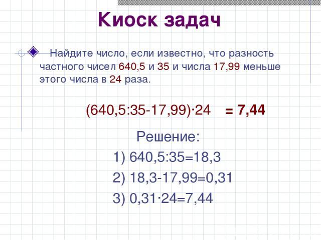 Киоск задач Найдите число, если известно, что разность частного чисел 640,5 и 35 и числа 17,99 меньше этого числа в 24 раза. (640,5:35-17,99)·24 Решение: 1) 640,5:35=18,3 2) 18,3-17,99=0,31 3) 0,31·24=7,44 = 7,44