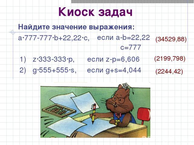 Киоск задач Найдите значение выражения: a·777-777·b+22,22·c, 1) z·333-333·p, если z-p=6,606 2) g·555+555·s, если g+s=4,044 если a-b=22,22 c=777 (2199,798) (2244,42) (34529,88)