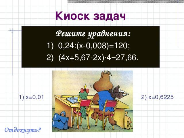 Киоск задач Решите уравнения: 1) 0,24:(x-0,008)=120; 2) (4x+5,67-2x)·4=27,66. Отдохнуть? 1) x=0,01 2) x=0,6225