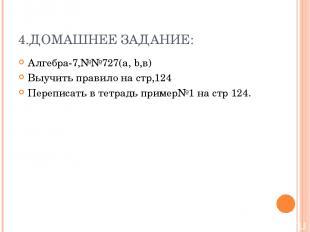 4.ДОМАШНЕЕ ЗАДАНИЕ: Алгебра-7,№№727(a, b,в) Выучить правило на стр,124 Переписат