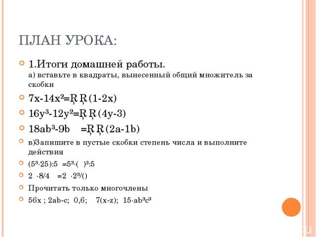 ПЛАН УРОКА: 1.Итоги домашней работы. а) вставьте в квадраты, вынесенный общий множитель за скобки 7x-14x²=□□(1-2x) 16y³-12y²=□□(4y-3) 18ab³-9b =□□(2a-1b) в)Запишите в пустые скобки степень числа и выполните действия (5³·25):5 =5³·( )²:5 2 ·8/4 =2 ·2…