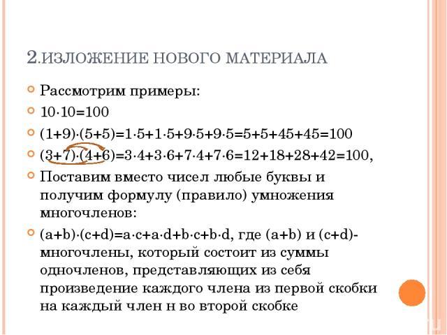 2.ИЗЛОЖЕНИЕ НОВОГО МАТЕРИАЛА Рассмотрим примеры: 10·10=100 (1+9)·(5+5)=1·5+1·5+9·5+9·5=5+5+45+45=100 (3+7)·(4+6)=3·4+3·6+7·4+7·6=12+18+28+42=100, Поставим вместо чисел любые буквы и получим формулу (правило) умножения многочленов: (a+b)·(c+d)=a∙c+a∙…