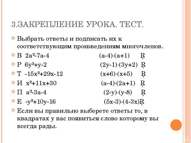3.ЗАКРЕПЛЕНИЕ УРОКА. ТЕСТ. Выбрать ответы и подписать их к соответствующим произведениям многочленов. В 2a²-7a-4 (a-4)∙(a+1) □ Р 6y²+y-2 (2y-1)∙(3y+2) □ Т -15x²+29x-12 (x+6)∙(x+5) □ И x²+11x+30 (a-4)∙(2a+1) □ П a²-3a-4 (2-y)∙(y-8) □ Е -y²+10y-16 (5x…
