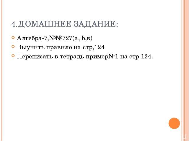 4.ДОМАШНЕЕ ЗАДАНИЕ: Алгебра-7,№№727(a, b,в) Выучить правило на стр,124 Переписать в тетрадь пример№1 на стр 124.