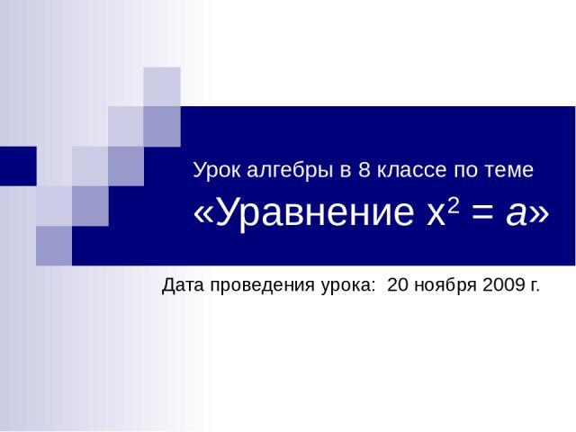 Урок алгебры в 8 классе по теме «Уравнение х2 = а» Дата проведения урока: 20 ноября 2009 г.