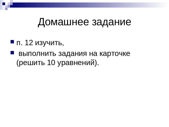 Домашнее задание п. 12 изучить, выполнить задания на карточке (решить 10 уравнений).