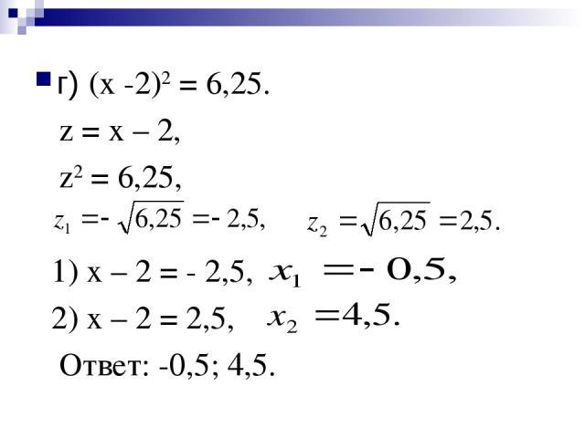 г) (х -2)2 = 6,25. z = х – 2, z2 = 6,25, 1) х – 2 = - 2,5, 2) х – 2 = 2,5, Ответ: -0,5; 4,5.