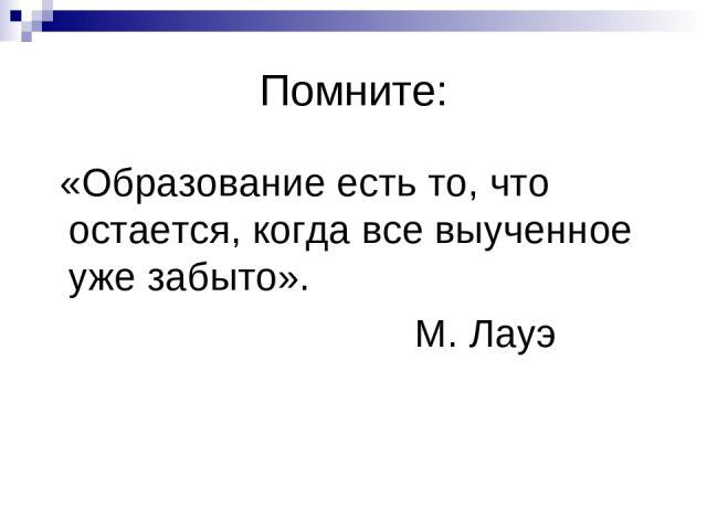 Помните: «Образование есть то, что остается, когда все выученное уже забыто». М. Лауэ
