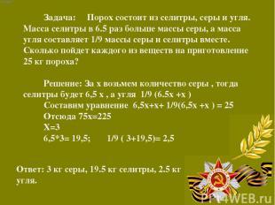 Задача: Порох состоит из селитры, серы и угля. Масса селитры в 6.5 раз больше ма