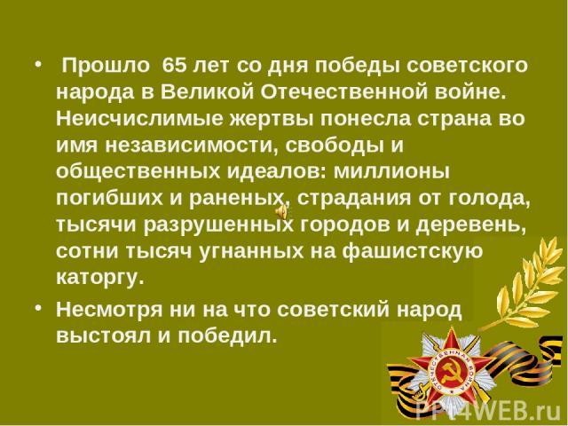 Прошло 65 лет со дня победы советского народа в Великой Отечественной войне. Неисчислимые жертвы понесла страна во имя независимости, свободы и общественных идеалов: миллионы погибших и раненых, страдания от голода, тысячи разрушенных городов и дере…