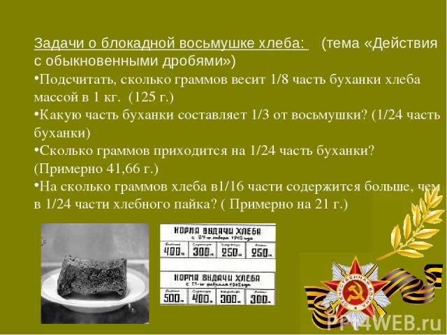 Задачи о блокадной восьмушке хлеба: (тема «Действия с обыкновенными дробями») Подсчитать, сколько граммов весит 1/8 часть буханки хлеба массой в 1 кг. (125 г.) Какую часть буханки составляет 1/3 от восьмушки? (1/24 часть буханки) Сколько граммов при…