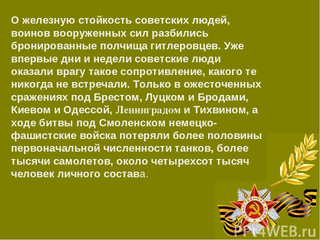 О железную стойкость советских людей, воинов вооруженных сил разбились бронированные полчища гитлеровцев. Уже впервые дни и недели советские люди оказали врагу такое сопротивление, какого те никогда не встречали. Только в ожесточенных сражениях под …