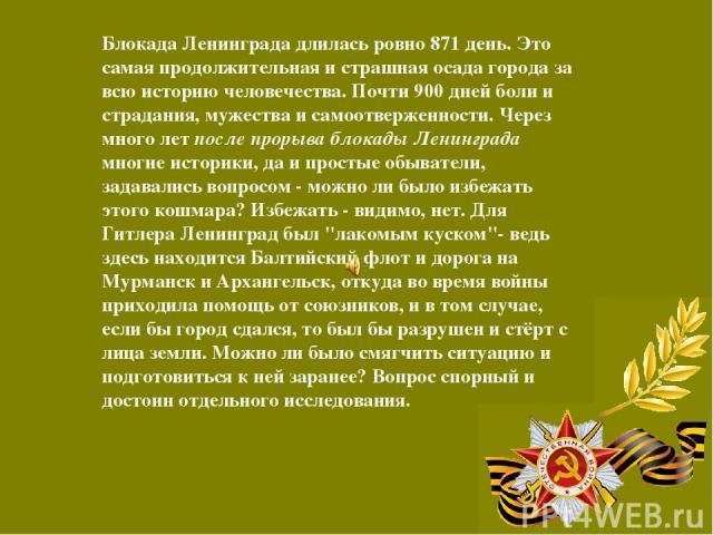 Блокада Ленинграда длилась ровно 871 день. Это самая продолжительная и страшная осада города за всю историю человечества. Почти 900 дней боли и страдания, мужества и самоотверженности. Через много лет после прорыва блокады Ленинграда многие историки…