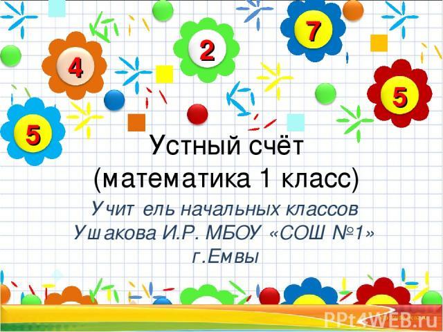 Устный счёт (математика 1 класс) Учитель начальных классов Ушакова И.Р. МБОУ «СОШ №1» г.Емвы